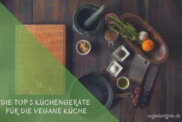 Die Top 5 Küchengeräte für die vegane Küche